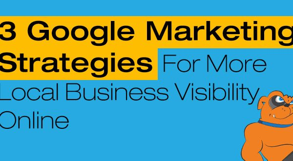 3 Google Marketing Strategies For More Local Business Visibility Online