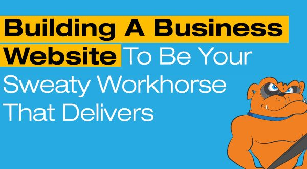 Building A Business Website To Be Your Sweaty Workhorse That Delivers