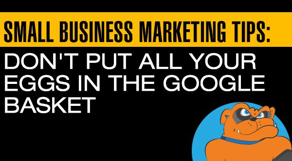 Small Business Marketing Tips: Don't Put All Your Eggs In The Google Basket