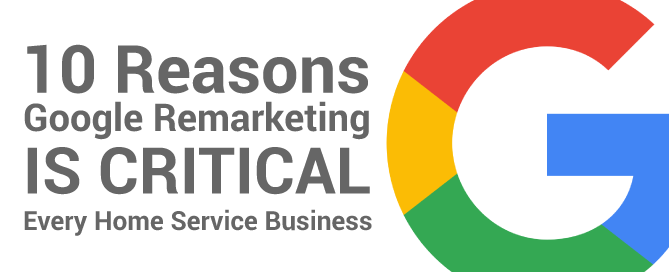 10 Reasons Google Remarketing Is Critical For Every Home Service Business