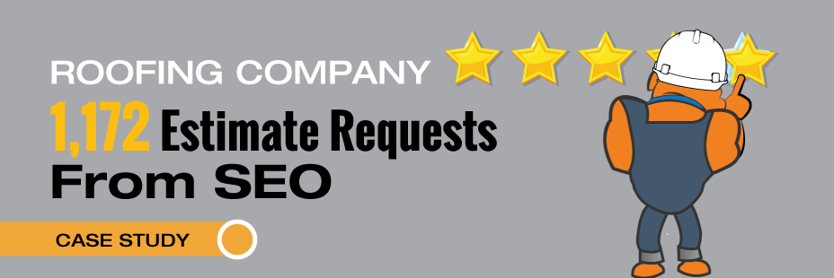 [CASE STUDY] ROOFING COMPANY GETS 1,172 ESTIMATE REQUESTS FROM SEO